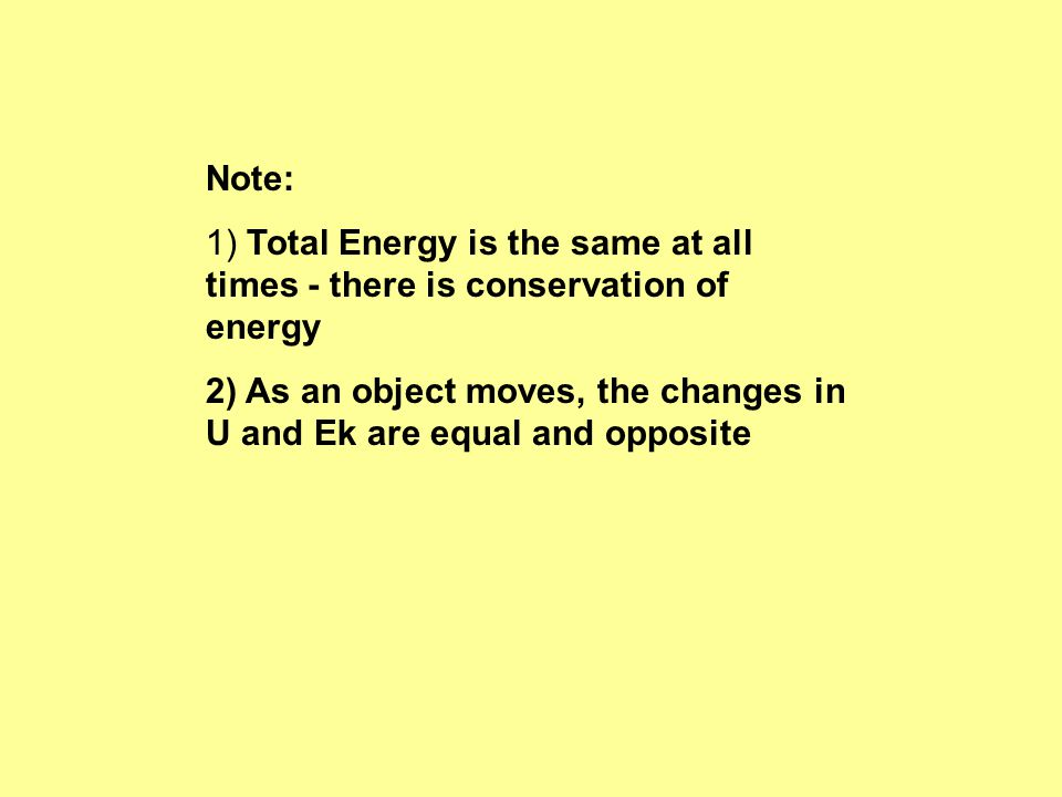 Note: 1) Total Energy is the same at all times - there is conservation of energy 2) As an object moves, the changes in U and Ek are equal and opposite
