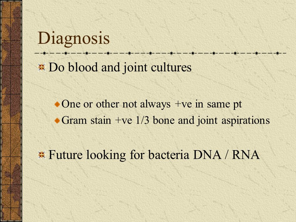 Diagnosis Do blood and joint cultures One or other not always +ve in same pt Gram stain +ve 1/3 bone and joint aspirations Future looking for bacteria DNA / RNA