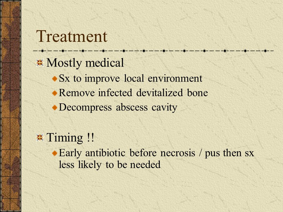 Treatment Mostly medical Sx to improve local environment Remove infected devitalized bone Decompress abscess cavity Timing !! Early antibiotic before