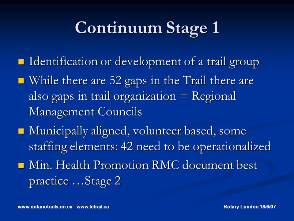 www.ontariotrails.on.cawww.tctrail.caRotary London 18/6/07 Continuum Stage 1 Identification or development of a trail group Identification or development of a trail group While there are 52 gaps in the Trail there are also gaps in trail organization = Regional Management Councils While there are 52 gaps in the Trail there are also gaps in trail organization = Regional Management Councils Municipally aligned, volunteer based, some staffing elements: 42 need to be operationalized Municipally aligned, volunteer based, some staffing elements: 42 need to be operationalized Min.