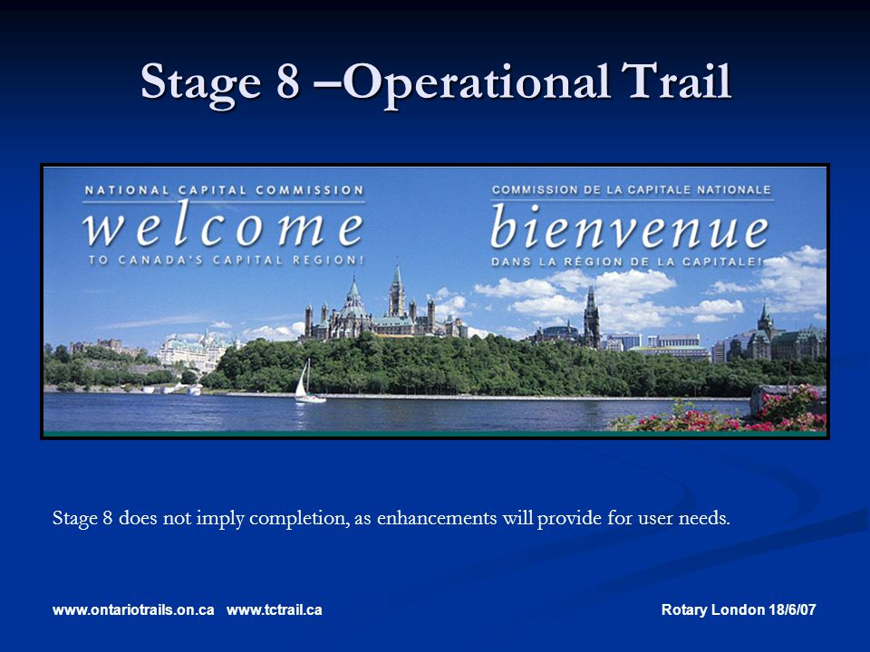 www.ontariotrails.on.cawww.tctrail.caRotary London 18/6/07 Stage 8 –Operational Trail Stage 8 does not imply completion, as enhancements will provide for user needs.