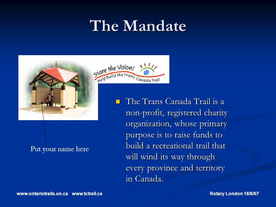 www.ontariotrails.on.cawww.tctrail.caRotary London 18/6/07 The Mandate The Trans Canada Trail is a non-profit, registered charity organization, whose primary purpose is to raise funds to build a recreational trail that will wind its way through every province and territory in Canada.