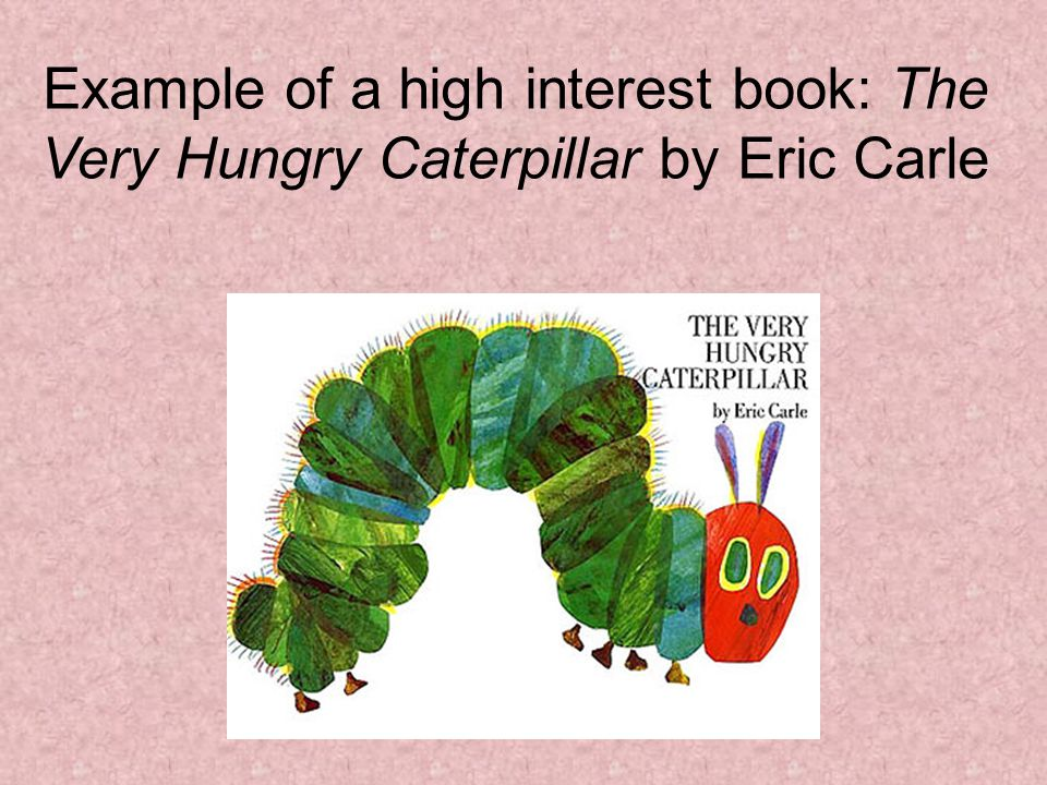 Example of a high interest book: The Very Hungry Caterpillar by Eric Carle
