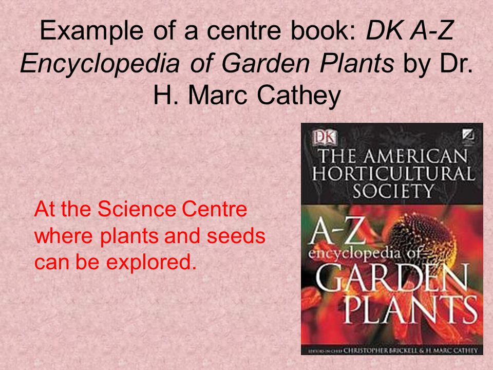 Example of a centre book: DK A-Z Encyclopedia of Garden Plants by Dr. H. Marc Cathey At the Science Centre where plants and seeds can be explored.