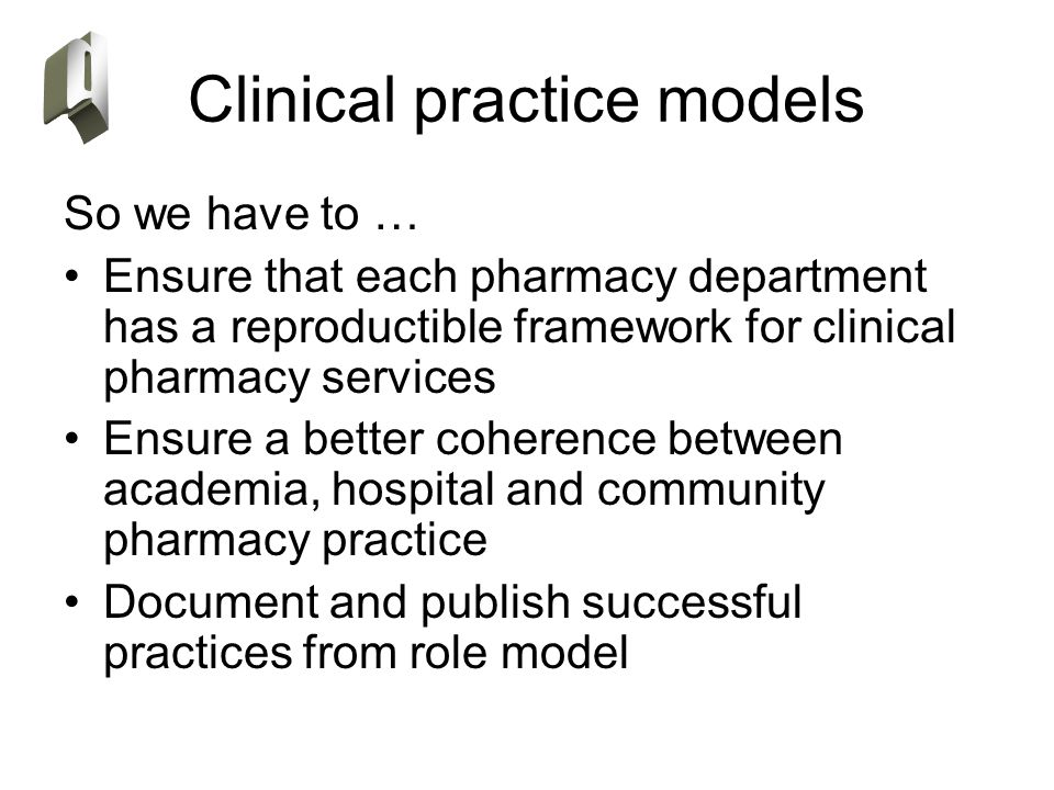 Clinical practice models So we have to … Ensure that each pharmacy department has a reproductible framework for clinical pharmacy services Ensure a be