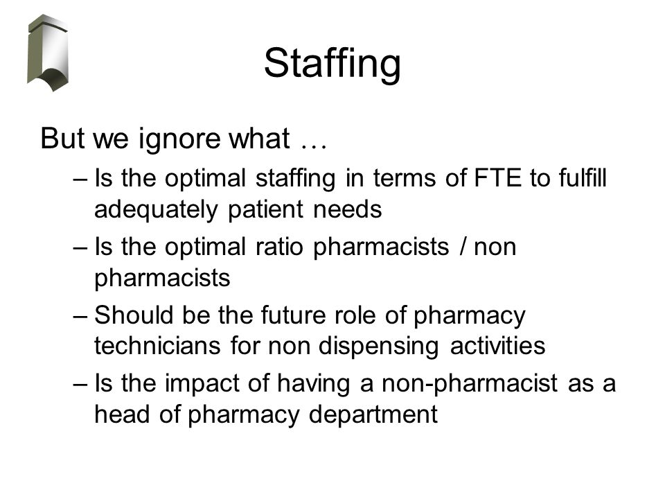 Staffing But we ignore what … –Is the optimal staffing in terms of FTE to fulfill adequately patient needs –Is the optimal ratio pharmacists / non pha