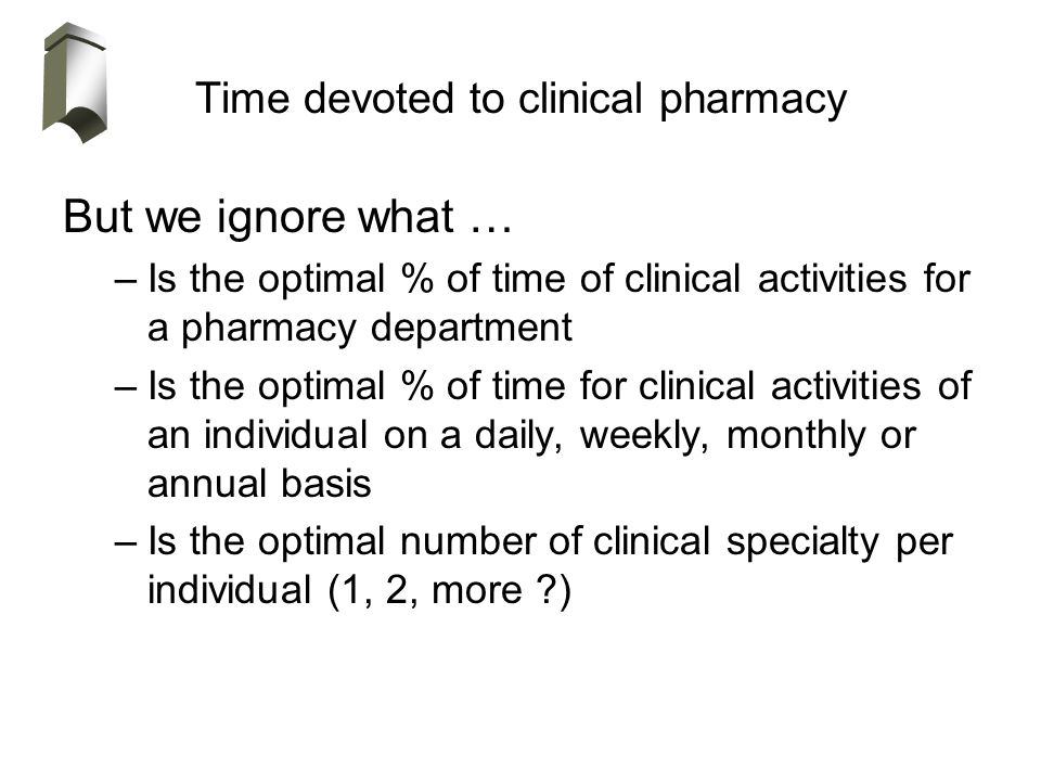 Time devoted to clinical pharmacy But we ignore what … –Is the optimal % of time of clinical activities for a pharmacy department –Is the optimal % of time for clinical activities of an individual on a daily, weekly, monthly or annual basis –Is the optimal number of clinical specialty per individual (1, 2, more )