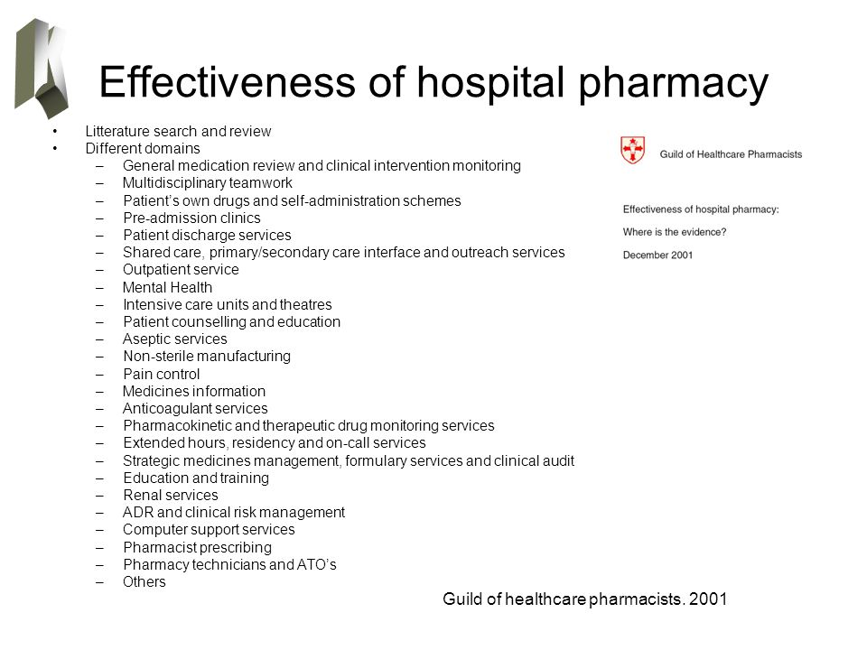 Effectiveness of hospital pharmacy Litterature search and review Different domains –General medication review and clinical intervention monitoring –Multidisciplinary teamwork –Patient's own drugs and self-administration schemes –Pre-admission clinics –Patient discharge services –Shared care, primary/secondary care interface and outreach services –Outpatient service –Mental Health –Intensive care units and theatres –Patient counselling and education –Aseptic services –Non-sterile manufacturing –Pain control –Medicines information –Anticoagulant services –Pharmacokinetic and therapeutic drug monitoring services –Extended hours, residency and on-call services –Strategic medicines management, formulary services and clinical audit –Education and training –Renal services –ADR and clinical risk management –Computer support services –Pharmacist prescribing –Pharmacy technicians and ATO's –Others Guild of healthcare pharmacists.