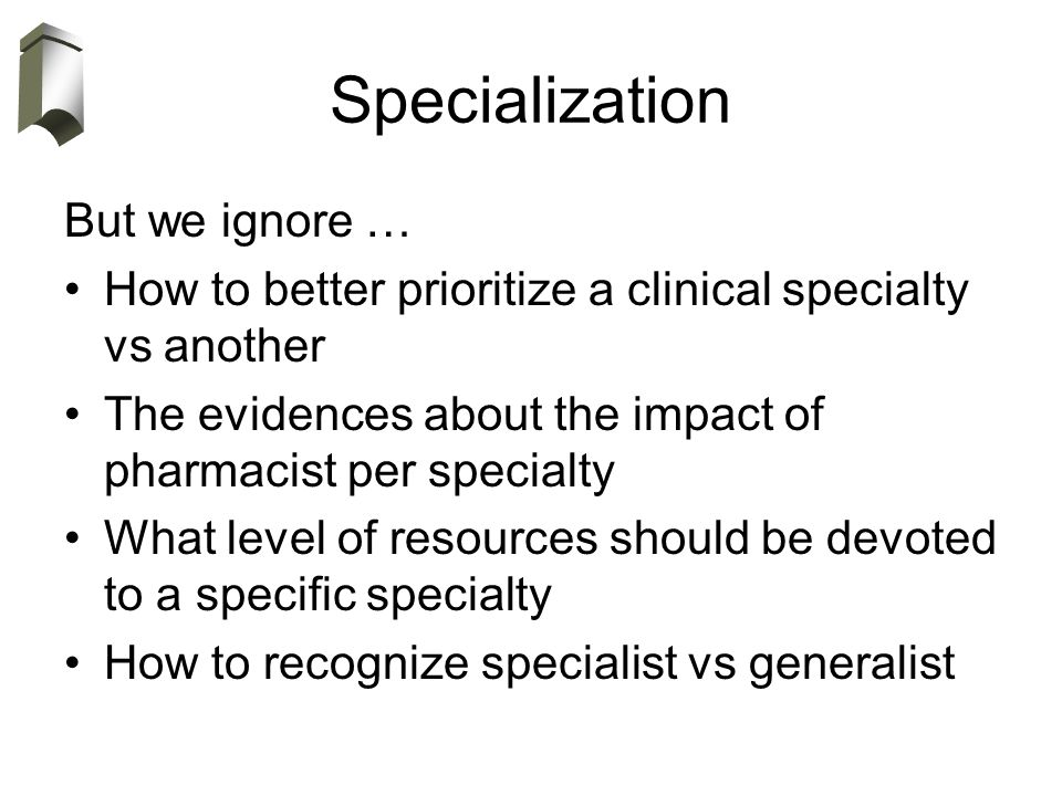 Specialization But we ignore … How to better prioritize a clinical specialty vs another The evidences about the impact of pharmacist per specialty What level of resources should be devoted to a specific specialty How to recognize specialist vs generalist