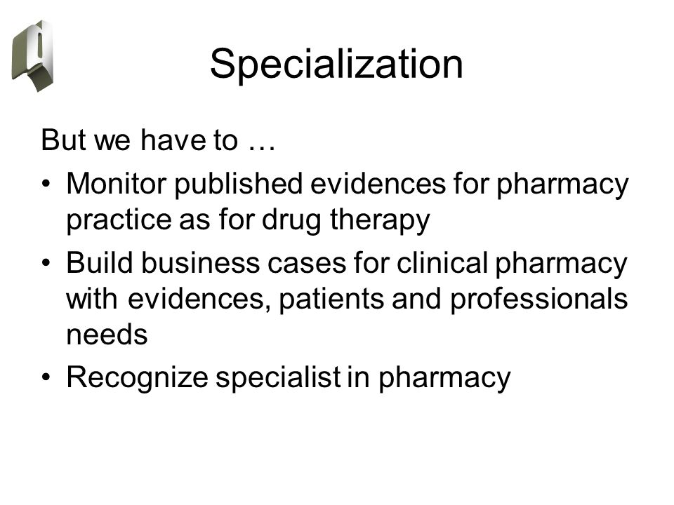 Specialization But we have to … Monitor published evidences for pharmacy practice as for drug therapy Build business cases for clinical pharmacy with evidences, patients and professionals needs Recognize specialist in pharmacy