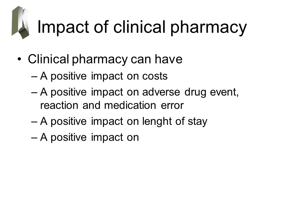 Impact of clinical pharmacy Clinical pharmacy can have –A positive impact on costs –A positive impact on adverse drug event, reaction and medication error –A positive impact on lenght of stay –A positive impact on
