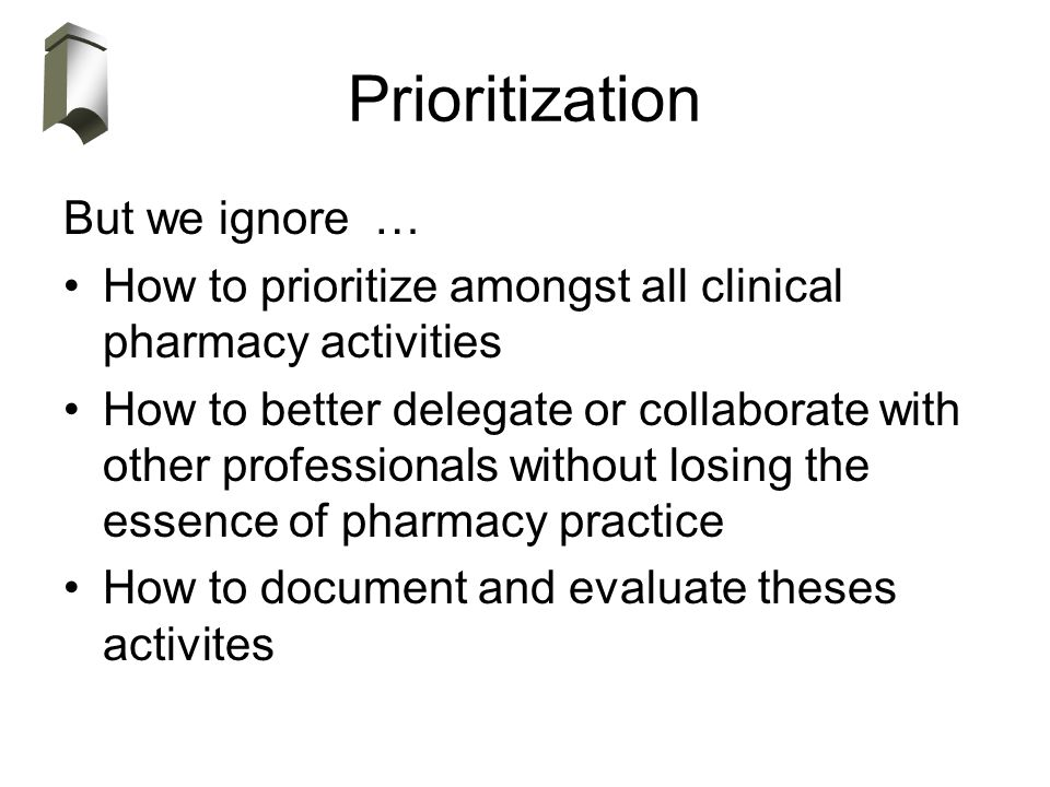 Prioritization But we ignore … How to prioritize amongst all clinical pharmacy activities How to better delegate or collaborate with other professionals without losing the essence of pharmacy practice How to document and evaluate theses activites