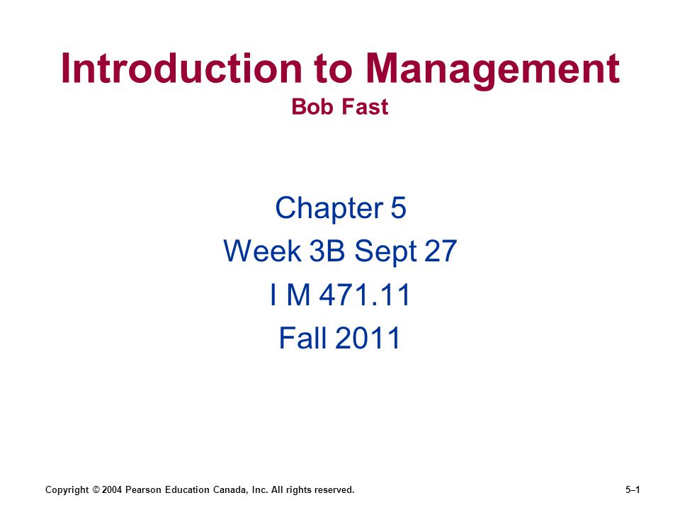 Copyright © 2004 Pearson Education Canada, Inc. All rights reserved.5–1 Introduction to Management Bob Fast Chapter 5 Week 3B Sept 27 I M 471.11 Fall