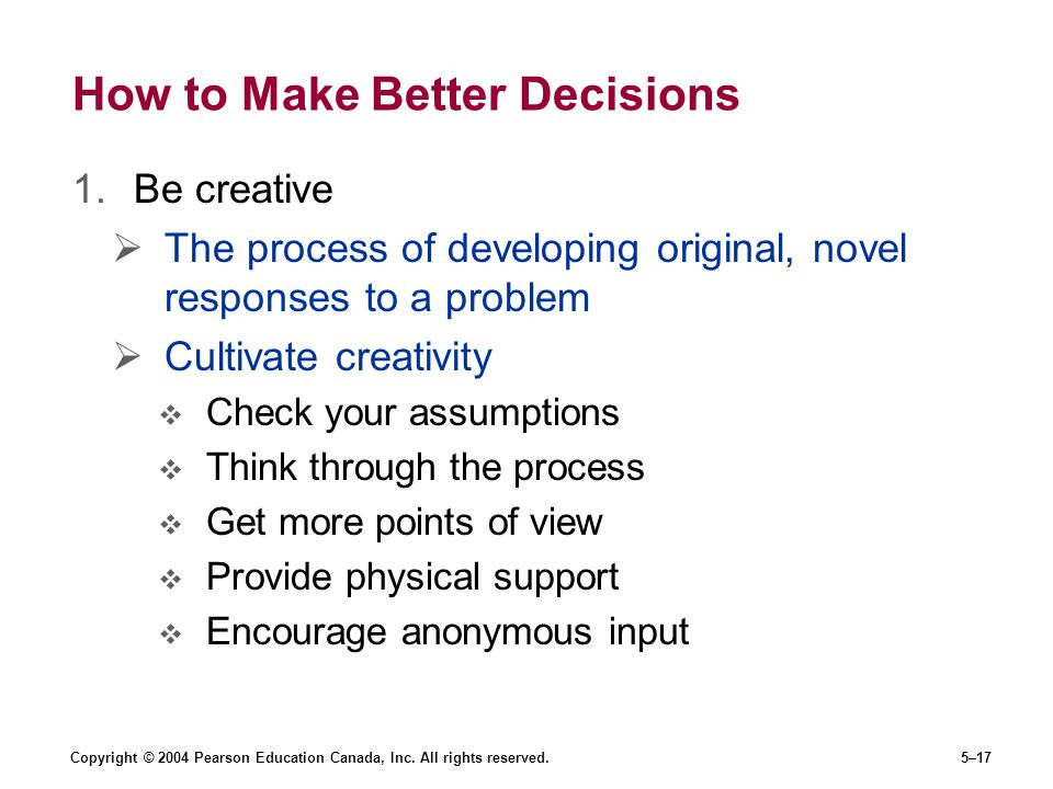 Copyright © 2004 Pearson Education Canada, Inc. All rights reserved.5–17 How to Make Better Decisions 1.Be creative  The process of developing origin