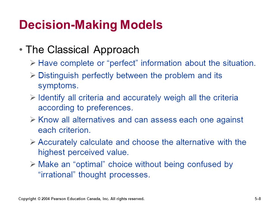 "Copyright © 2004 Pearson Education Canada, Inc. All rights reserved.5–8 Decision-Making Models The Classical Approach  Have complete or ""perfect"" inf"