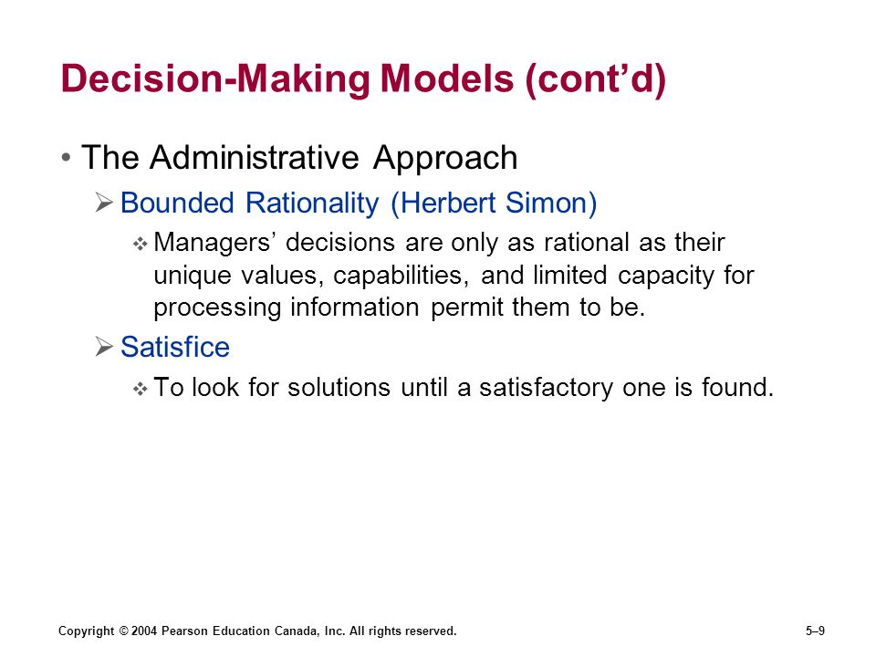 Copyright © 2004 Pearson Education Canada, Inc. All rights reserved.5–9 Decision-Making Models (cont'd) The Administrative Approach  Bounded Rational