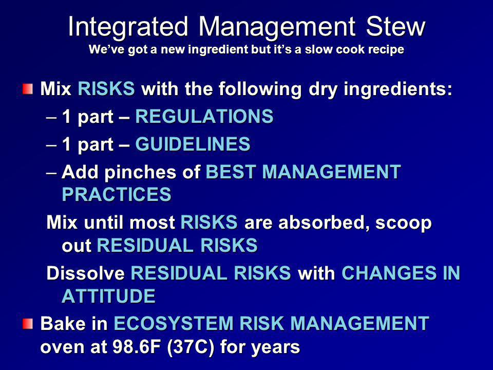 Integrated Management Stew We've got a new ingredient but it's a slow cook recipe Mix RISKS with the following dry ingredients: –1 part – REGULATIONS –1 part – GUIDELINES –Add pinches of BEST MANAGEMENT PRACTICES Mix until most RISKS are absorbed, scoop out RESIDUAL RISKS Dissolve RESIDUAL RISKS with CHANGES IN ATTITUDE Bake in ECOSYSTEM RISK MANAGEMENT oven at 98.6F (37C) for years