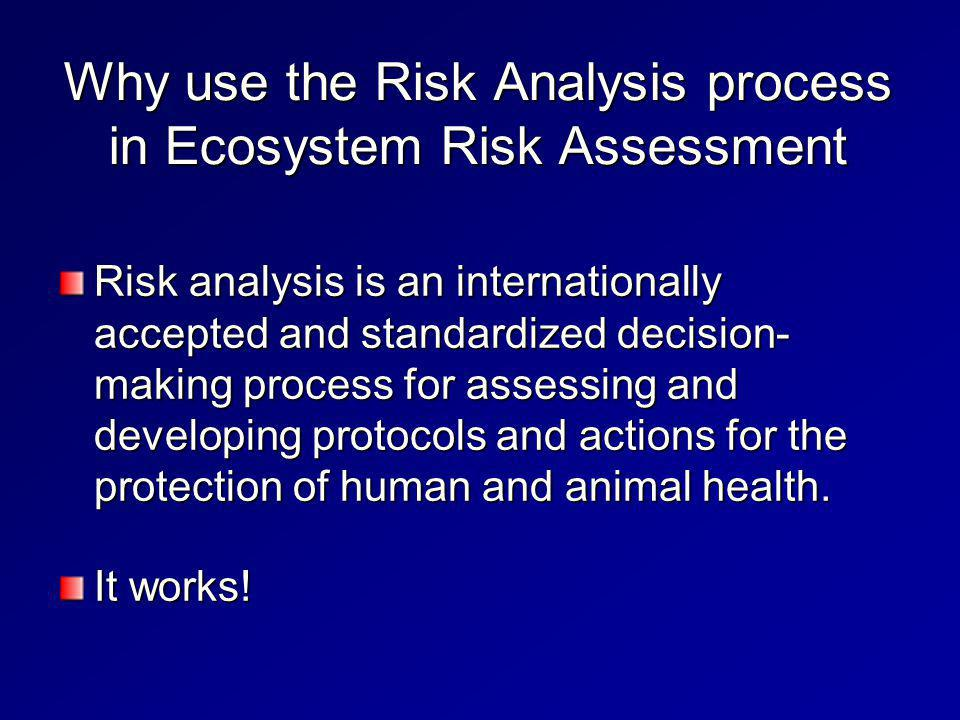 Why use the Risk Analysis process in Ecosystem Risk Assessment Risk analysis is an internationally accepted and standardized decision- making process for assessing and developing protocols and actions for the protection of human and animal health.