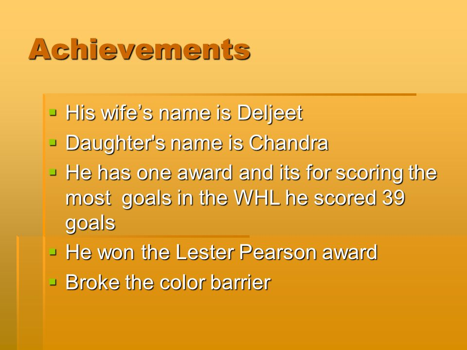 Achievements  His wife's name is Deljeet  Daughter's name is Chandra  He has one award and its for scoring the most goals in the WHL he scored 39 g