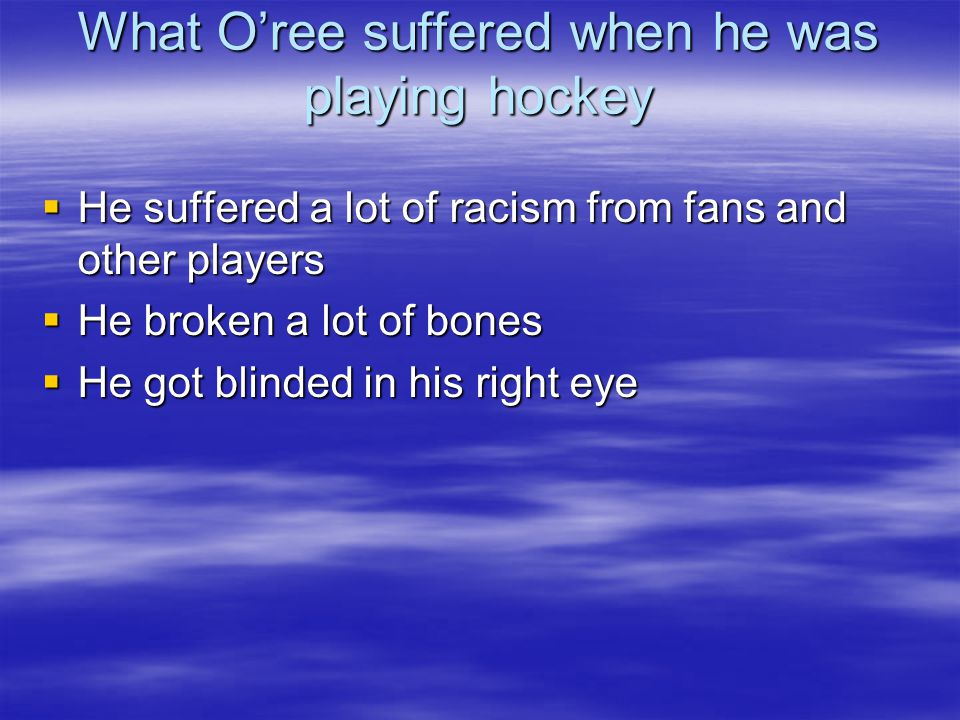 What O'ree suffered when he was playing hockey  He suffered a lot of racism from fans and other players  He broken a lot of bones  He got blinded i