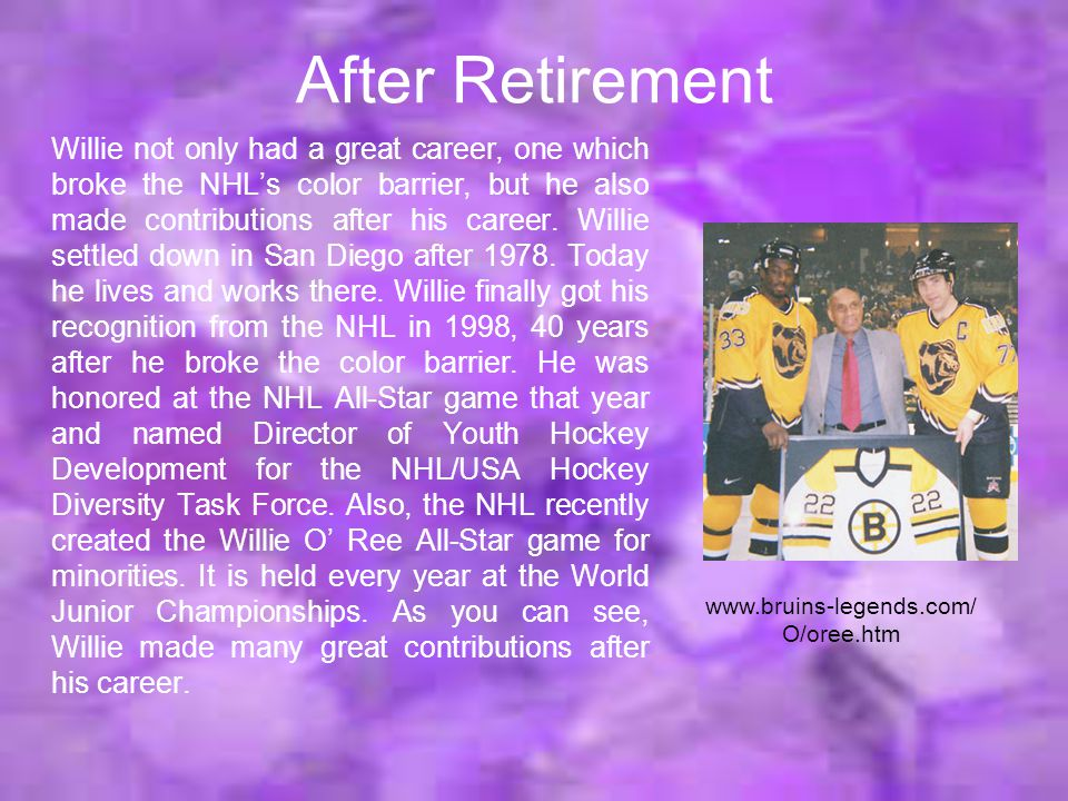 After Retirement Willie not only had a great career, one which broke the NHL's color barrier, but he also made contributions after his career.