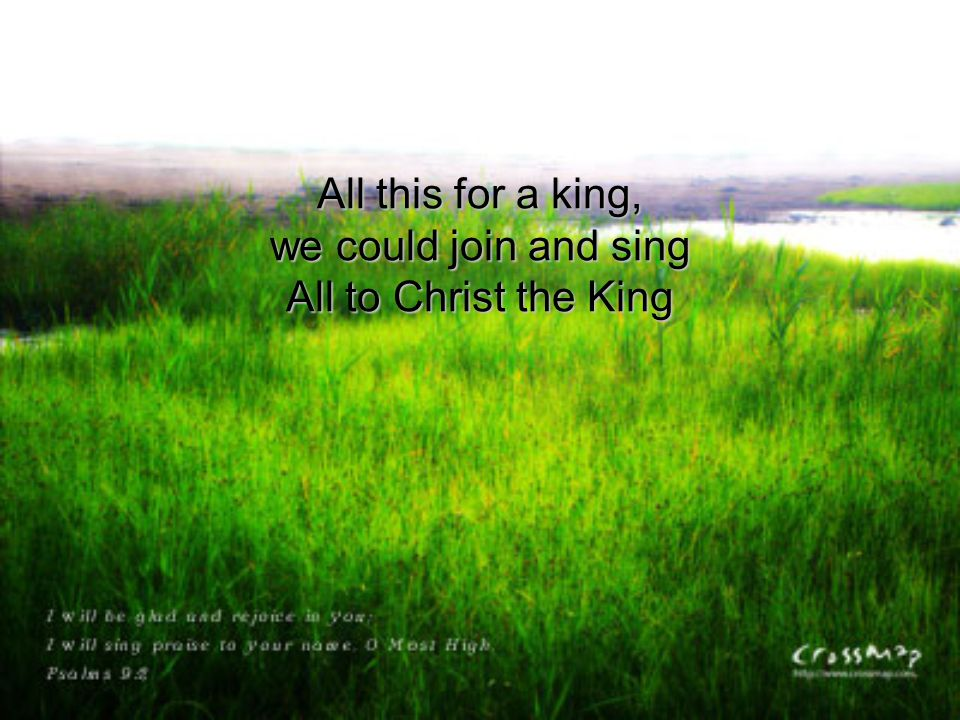 All this for a king, we could join and sing All to Christ the King