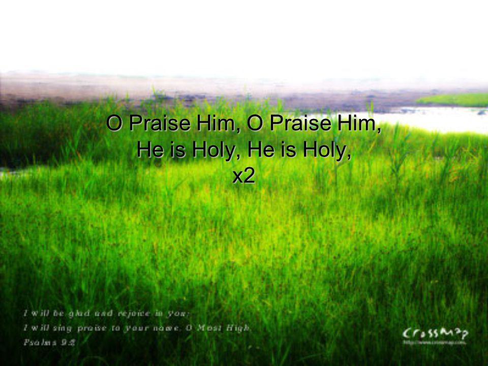 O Praise Him, O Praise Him, He is Holy, He is Holy, x2
