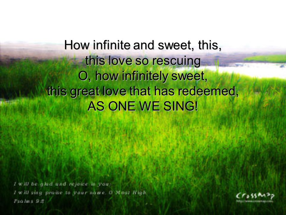 How infinite and sweet, this, this love so rescuing O, how infinitely sweet, this great love that has redeemed, AS ONE WE SING!