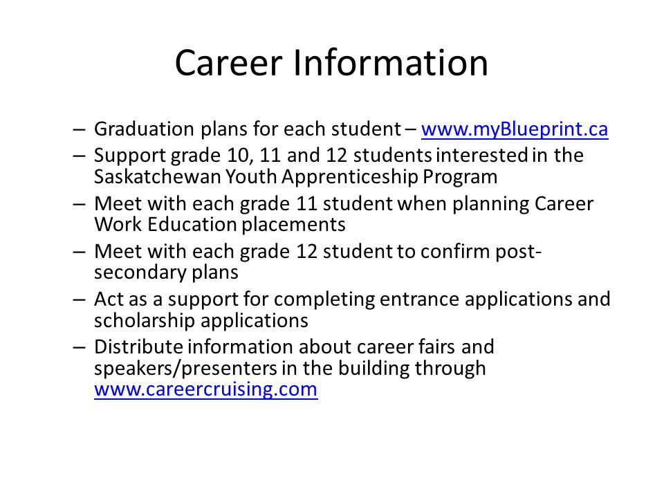 Career Information – Graduation plans for each student – www.myBlueprint.cawww.myBlueprint.ca – Support grade 10, 11 and 12 students interested in the Saskatchewan Youth Apprenticeship Program – Meet with each grade 11 student when planning Career Work Education placements – Meet with each grade 12 student to confirm post- secondary plans – Act as a support for completing entrance applications and scholarship applications – Distribute information about career fairs and speakers/presenters in the building through www.careercruising.com www.careercruising.com