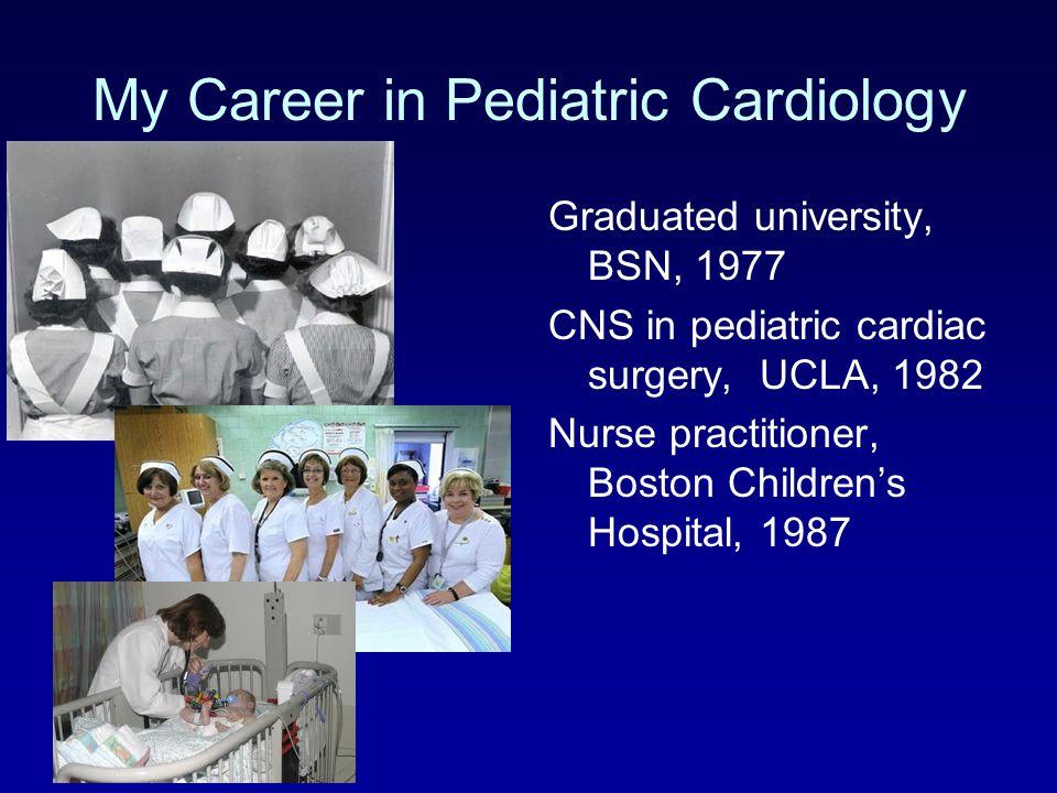 My Career in Pediatric Cardiology Graduated university, BSN, 1977 CNS in pediatric cardiac surgery, UCLA, 1982 Nurse practitioner, Boston Children's H