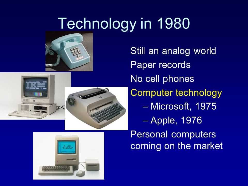 Technology in 1980 Still an analog world Paper records No cell phones Computer technology –Microsoft, 1975 –Apple, 1976 Personal computers coming on t