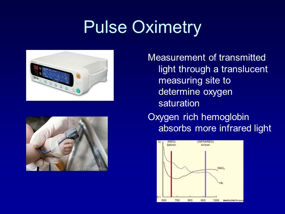 Pulse Oximetry Measurement of transmitted light through a translucent measuring site to determine oxygen saturation Oxygen rich hemoglobin absorbs mor