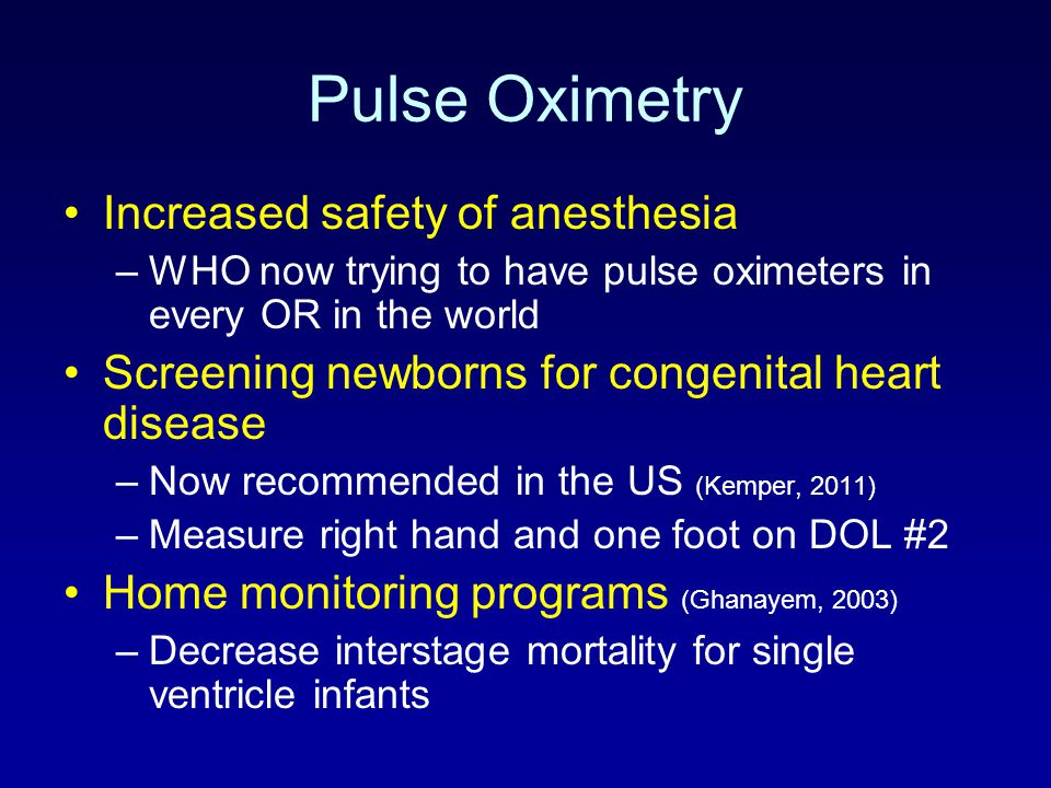 Pulse Oximetry Increased safety of anesthesia –WHO now trying to have pulse oximeters in every OR in the world Screening newborns for congenital heart