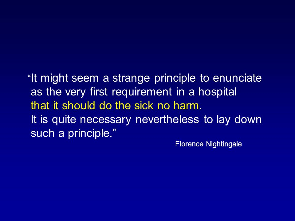 """"""" It might seem a strange principle to enunciate as the very first requirement in a hospital that it should do the sick no harm. It is quite necessary"""