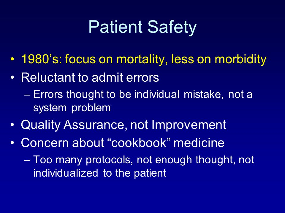 Patient Safety 1980's: focus on mortality, less on morbidity Reluctant to admit errors –Errors thought to be individual mistake, not a system problem
