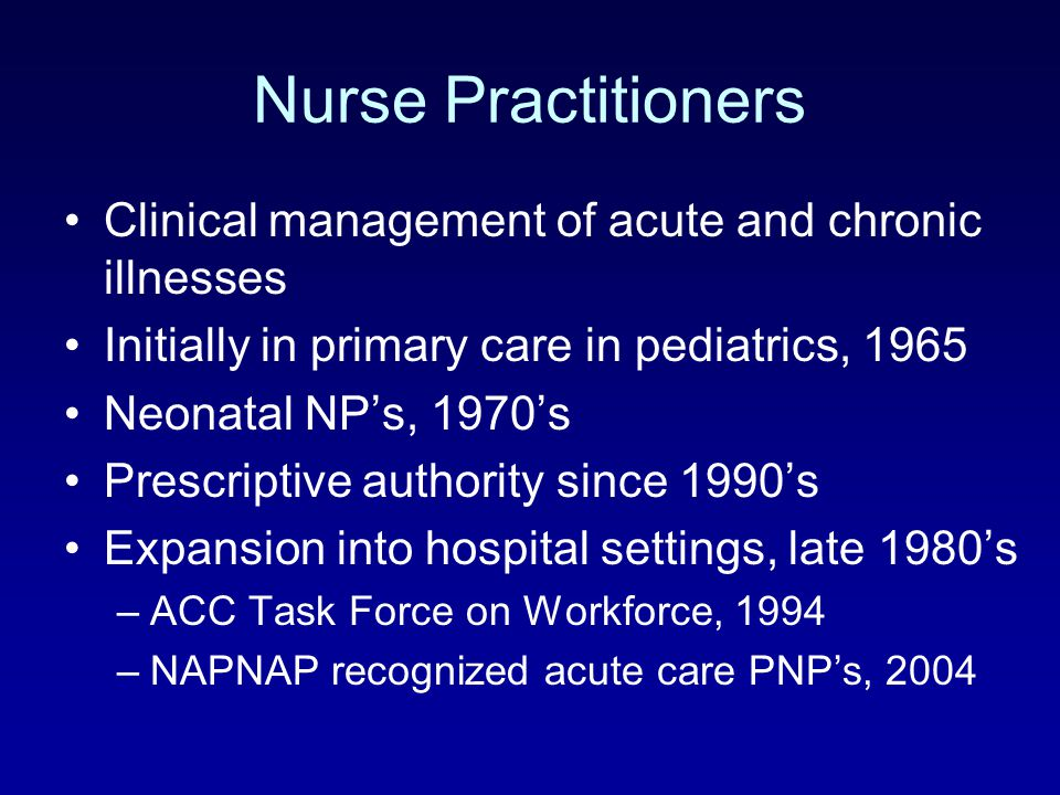 Nurse Practitioners Clinical management of acute and chronic illnesses Initially in primary care in pediatrics, 1965 Neonatal NP's, 1970's Prescriptiv