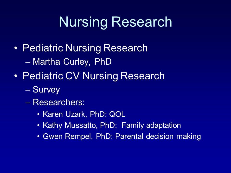 Nursing Research Pediatric Nursing Research –Martha Curley, PhD Pediatric CV Nursing Research –Survey –Researchers: Karen Uzark, PhD: QOL Kathy Mussat