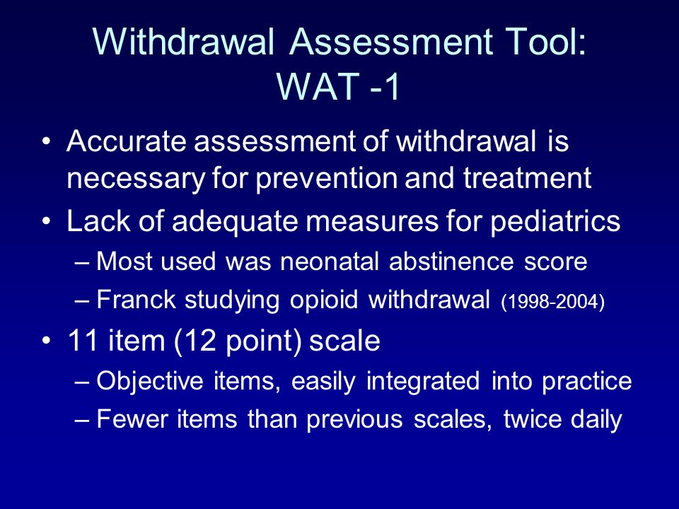 Withdrawal Assessment Tool: WAT -1 Accurate assessment of withdrawal is necessary for prevention and treatment Lack of adequate measures for pediatric
