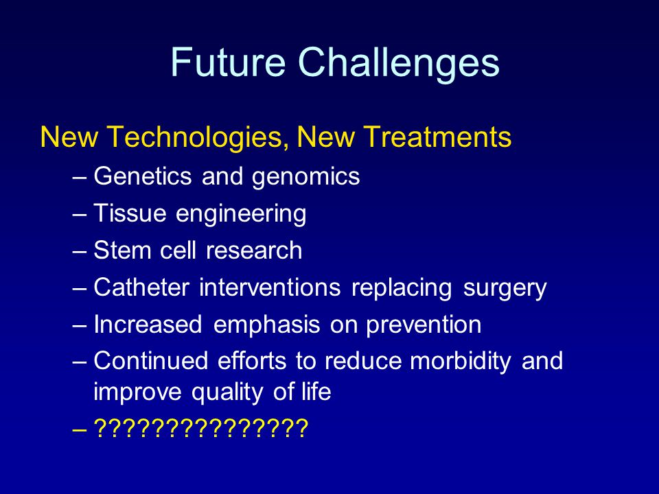Future Challenges New Technologies, New Treatments –Genetics and genomics –Tissue engineering –Stem cell research –Catheter interventions replacing su