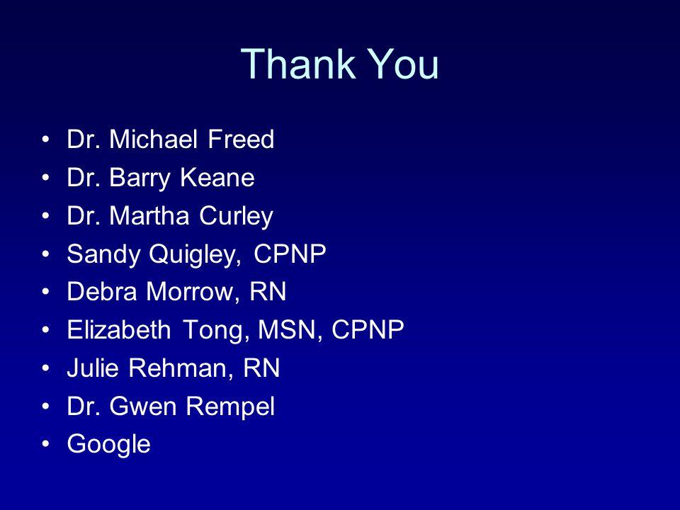 Thank You Dr. Michael Freed Dr. Barry Keane Dr. Martha Curley Sandy Quigley, CPNP Debra Morrow, RN Elizabeth Tong, MSN, CPNP Julie Rehman, RN Dr. Gwen