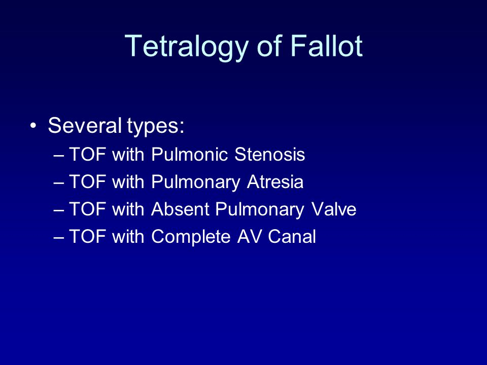 Tetralogy of Fallot Several types: –TOF with Pulmonic Stenosis –TOF with Pulmonary Atresia –TOF with Absent Pulmonary Valve –TOF with Complete AV Cana