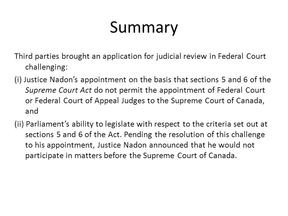 Summary Third parties brought an application for judicial review in Federal Court challenging: (i) Justice Nadon's appointment on the basis that sections 5 and 6 of the Supreme Court Act do not permit the appointment of Federal Court or Federal Court of Appeal Judges to the Supreme Court of Canada, and (ii) Parliament's ability to legislate with respect to the criteria set out at sections 5 and 6 of the Act.