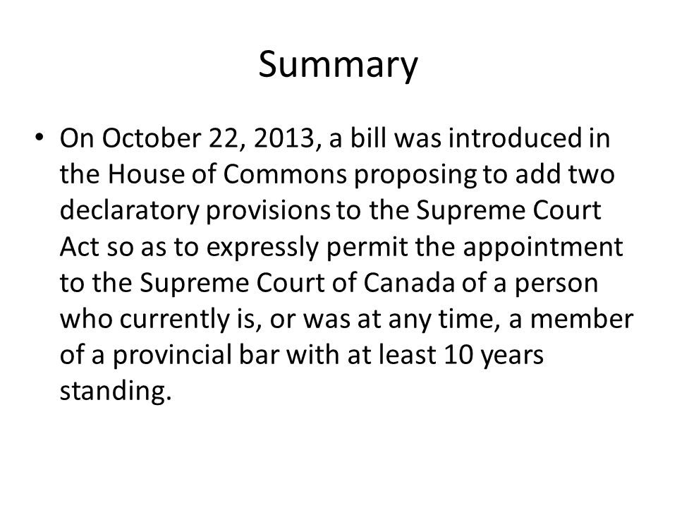 Summary On October 22, 2013, a bill was introduced in the House of Commons proposing to add two declaratory provisions to the Supreme Court Act so as to expressly permit the appointment to the Supreme Court of Canada of a person who currently is, or was at any time, a member of a provincial bar with at least 10 years standing.