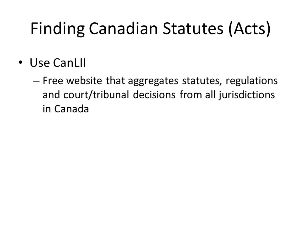 Finding Canadian Statutes (Acts) Use CanLII – Free website that aggregates statutes, regulations and court/tribunal decisions from all jurisdictions in Canada