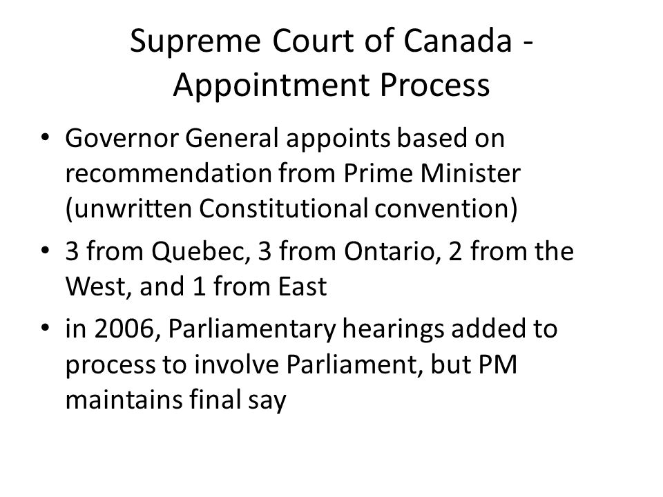 Supreme Court of Canada - Appointment Process Governor General appoints based on recommendation from Prime Minister (unwritten Constitutional convention) 3 from Quebec, 3 from Ontario, 2 from the West, and 1 from East in 2006, Parliamentary hearings added to process to involve Parliament, but PM maintains final say