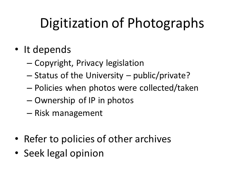 Digitization of Photographs It depends – Copyright, Privacy legislation – Status of the University – public/private.