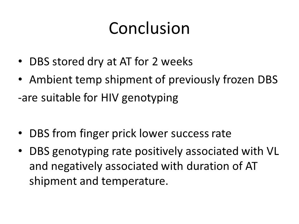 Conclusion DBS stored dry at AT for 2 weeks Ambient temp shipment of previously frozen DBS -are suitable for HIV genotyping DBS from finger prick lowe