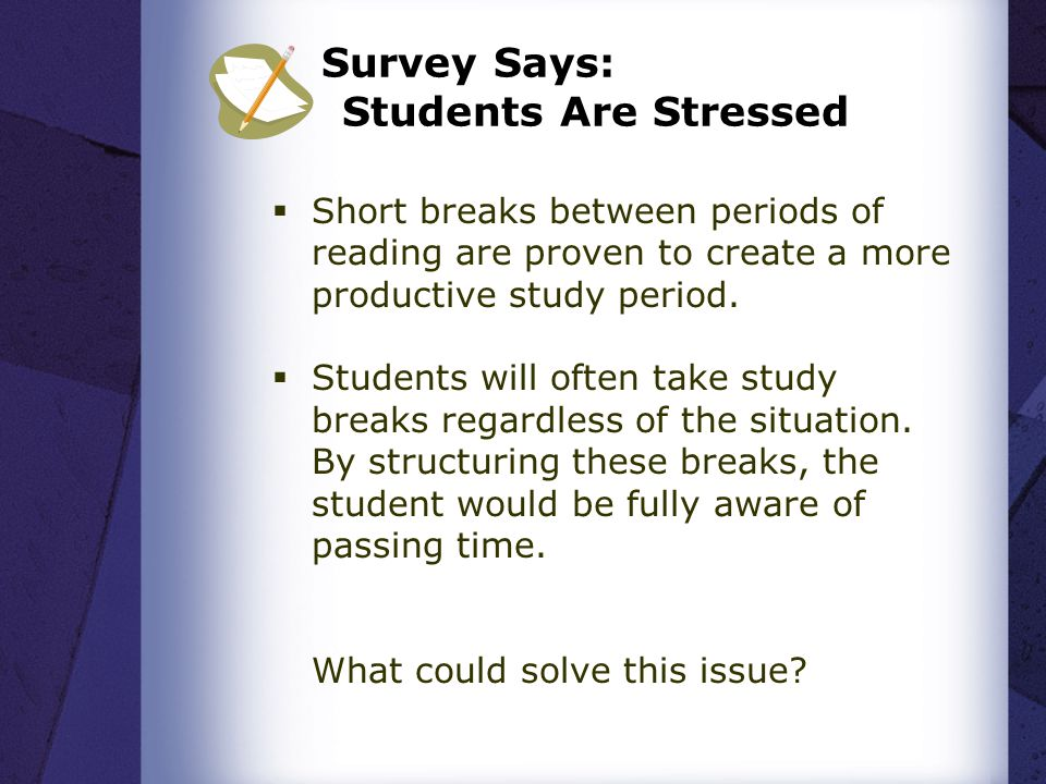 Survey Says: Students Are Stressed  Short breaks between periods of reading are proven to create a more productive study period.