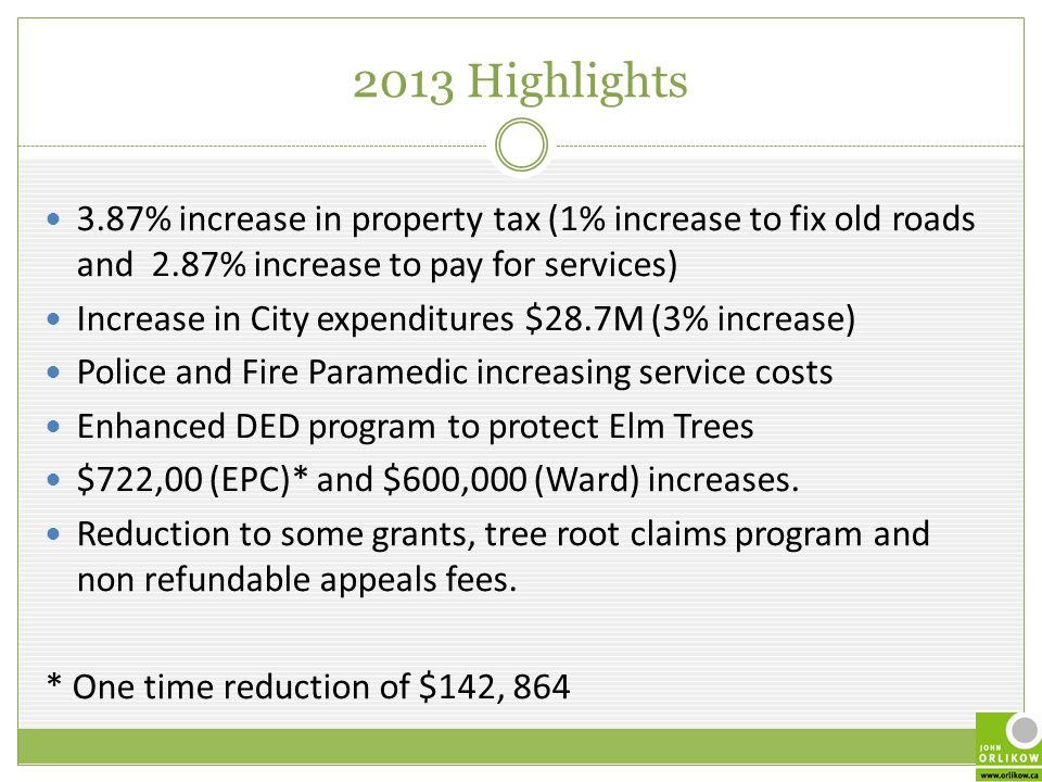 2013 Highlights 3.87% increase in property tax (1% increase to fix old roads and 2.87% increase to pay for services) Increase in City expenditures $28.7M (3% increase) Police and Fire Paramedic increasing service costs Enhanced DED program to protect Elm Trees $722,00 (EPC)* and $600,000 (Ward) increases.