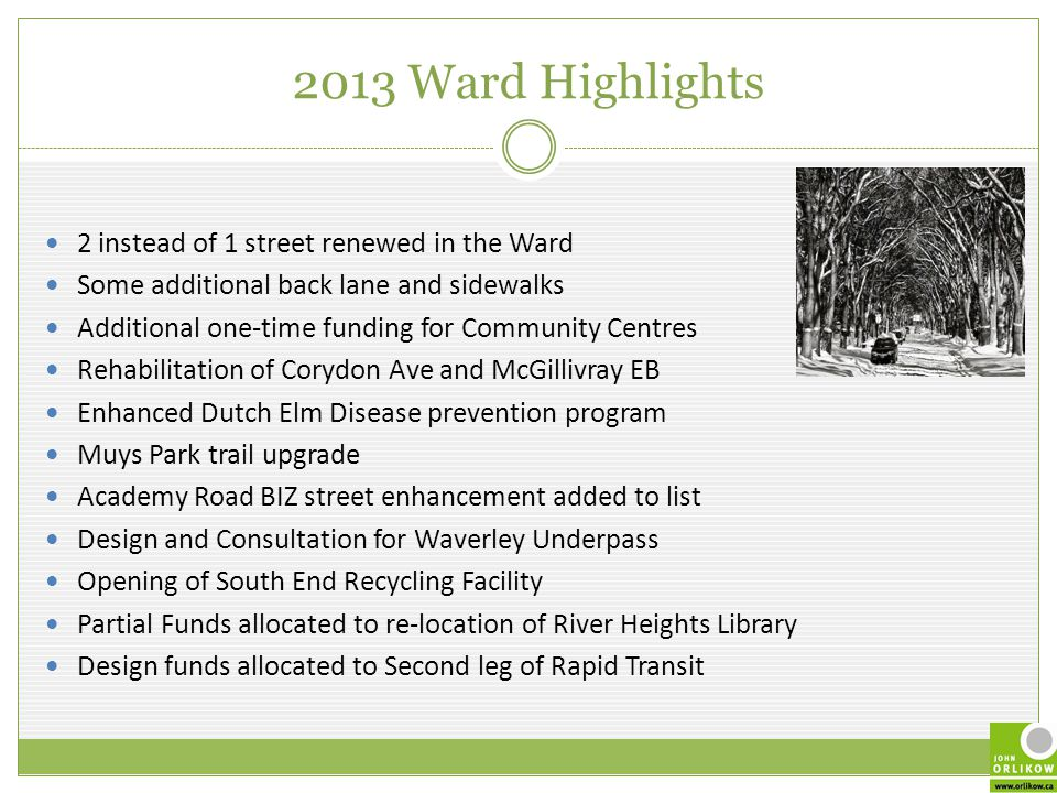 2013 Ward Highlights 2 instead of 1 street renewed in the Ward Some additional back lane and sidewalks Additional one-time funding for Community Centres Rehabilitation of Corydon Ave and McGillivray EB Enhanced Dutch Elm Disease prevention program Muys Park trail upgrade Academy Road BIZ street enhancement added to list Design and Consultation for Waverley Underpass Opening of South End Recycling Facility Partial Funds allocated to re-location of River Heights Library Design funds allocated to Second leg of Rapid Transit